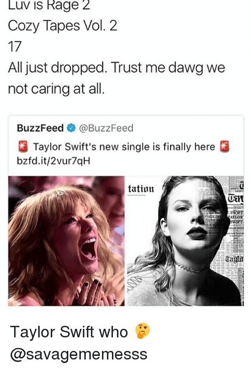 Memes, Taylor Swift, and Buzzfeed: Luv is Rage 2  Cozy Tapes Vol. 2  17  All just dropped. Trust me dawg we  not caring at all  BuzzFeed e》 @BuzzFeed  Taylor Swift's new single is finally here  bzfd.it/2vur7qH  tatiun  (UStt  SiOET  IET Taylor Swift who 🤔 @savagememesss