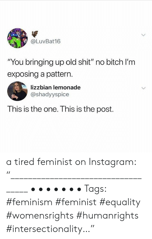 "Feminism: @LuvBat16  ""You bringing up old shit"" no bitch I'm  exposing a pattern.  lizzbian lemonade  @shadyyspice  This is the one. This is the post. a tired feminist on Instagram: ""___________________________________ • • • • • • • Tags: #feminism #feminist #equality #womensrights #humanrights #intersectionality…"""