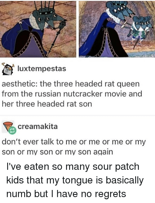 Memes, Queen, and Aesthetic: luxtempestas  aesthetic: the three headed rat queen  from the russian nutcracker movie and  her three headed rat son  creamakita  don't ever talk to me or me or me or my  son or my son or my son again I've eaten so many sour patch kids that my tongue is basically numb but I have no regrets