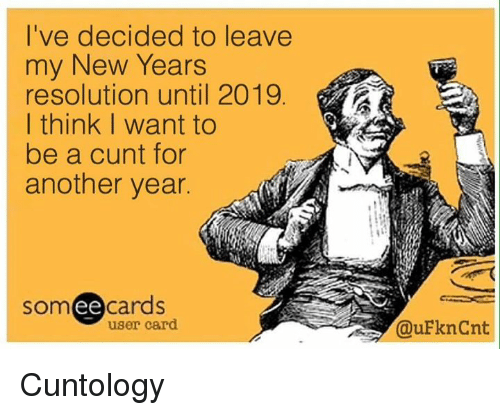Memes, Cunt, and 🤖: l've decided to leave  my New Years  resolution until 2019  I think I want to  be a cunt for  another year.  somee cards  user card  @uFknCnt Cuntology