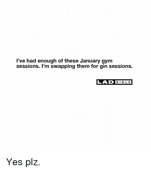gin: l've had enough of these January gym  sessions. I'm swapping them for gin sessions.  LAD BIBLE Yes plz.