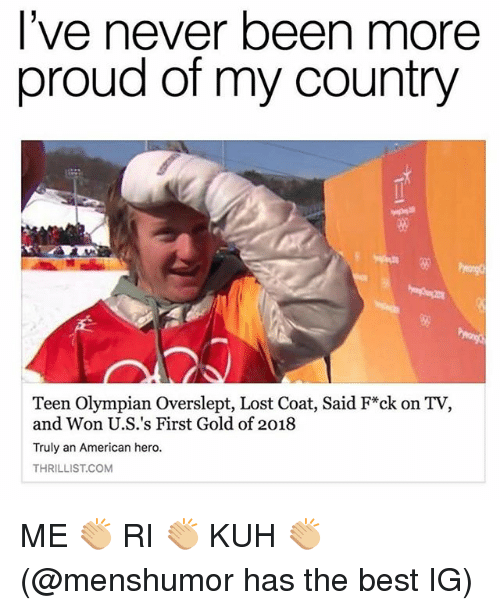 Lost, American, and Best: l've never been more  proud of my country  5%  Teen Olympian Overslept, Lost Coat, Said F*ck on TV,  and Won U.S.'s First Gold of 2018  Truly an American hero.  THRILLIST.COM ME 👏🏼 RI 👏🏼 KUH 👏🏼 (@menshumor has the best IG)