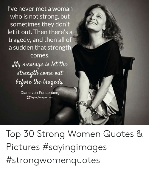 strong women: l've never met a woman  who is not strong, but  sometimes they don't  let it out. Then there's a  tragedy, and then all of  a sudden that strength  comes.  ly message is let the  strength come sut  before the tragedy  Diane von Furstenberg  sayinglmages.com Top 30 Strong Women Quotes & Pictures #sayingimages #strongwomenquotes