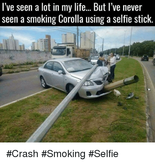 Life, Memes, and Selfie: l've seen a lot in my life...But l've never  seen a smoking Corolla using a selfie stick. #Crash #Smoking #Selfie