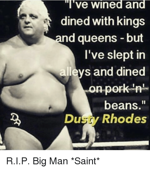 """Dusty Rhodes: """"l've wined and  dined with kings  nd queens -but  l've slept in  allevs and dined  on-pork-n  on pork n  beans.""""  Dusty Rhodes R.I.P.  Big Man  *Saint*"""