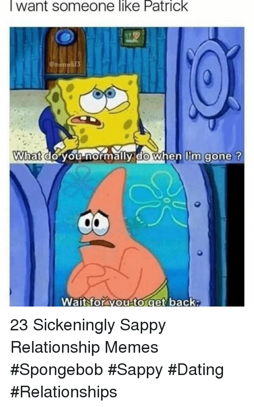Dating, Memes, and Relationships: lwant someone like Patrick  13  What  do vou-normally ido when l'm gone t  Wait for you to get back 23 Sickeningly Sappy Relationship Memes #Spongebob #Sappy #Dating #Relationships