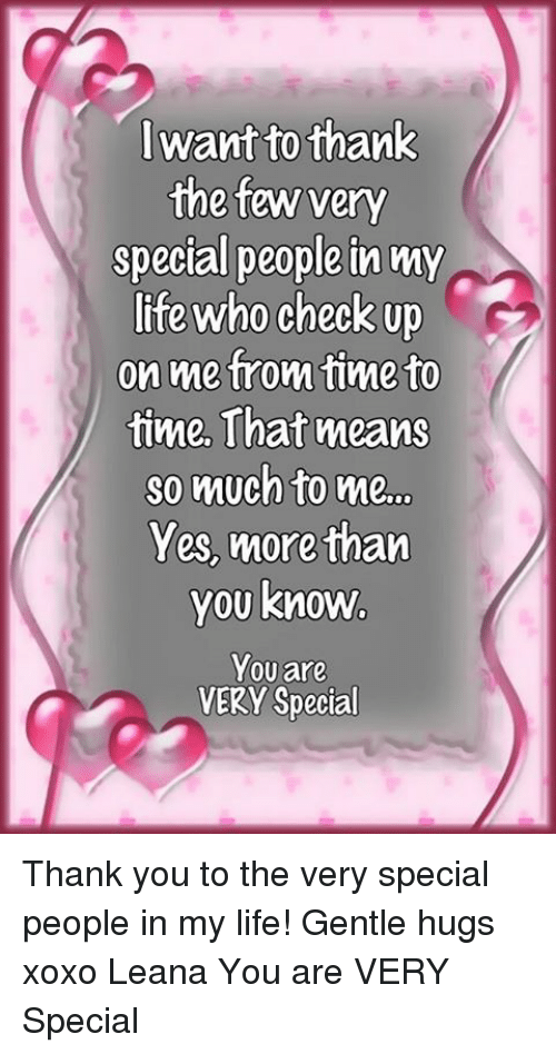 Life: lwant to thank  the few very  special people in my  life who check up  on metrom time to  time, That means  so much to me..  Yes, morethan  you know  Youare  0  VERY Special Thank you to the very special people in my life! Gentle hugs xoxo Leana  You are VERY Special