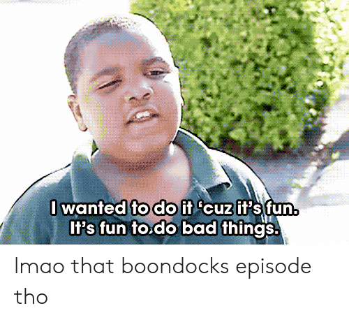 Fodo: lwanted fodO if cuzif's fun.  Il's fun to.do bad things. lmao that boondocks episode tho