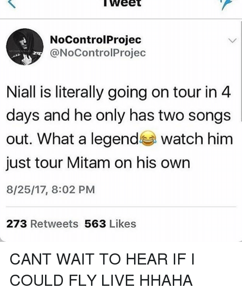 Memes, Live, and Songs: lWeet  NoControlProjed  @NoControlProjec  Niall is literally going on tour in 4  days and he only has two songs  out. What a legend watch hinm  just tour Mitam on his own  8/25/17, 8:02 PM  273 Retweets 563 Likes CANT WAIT TO HEAR IF I COULD FLY LIVE HHAHA