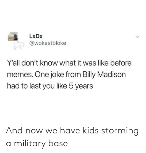 storming: LxDx  @wokestbloke  Y'all don't know what it was like before  memes. One joke from Billy Madison  had to last you like 5 years And now we have kids storming a military base