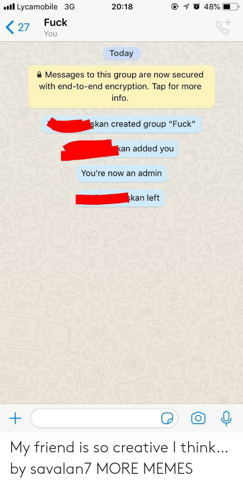 """Admin: Lycamobile 3G  @ 10 48%  20:18  Fuck  27  You  Today  Messages to this group are now secured  with end-to-end encryption. Tap for more  info  şkan created group """"Fuck""""  kan added you  You're now an admin  skan left  Hi  03:28) My friend is so creative I think… by savalan7 MORE MEMES"""