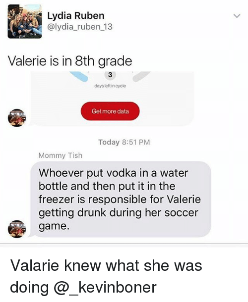 Drunk, Funny, and Meme: Lydia Ruben  @lydia_ruben 13  Valerie is in 8th grade  3  days leftin cycle  Get more data  Today 8:51 PM  Mommy Tish  Whoever put vodka in a water  bottle and then put it in the  freezer is responsible for Valerie  getting drunk during her soccer  game. Valarie knew what she was doing @_kevinboner