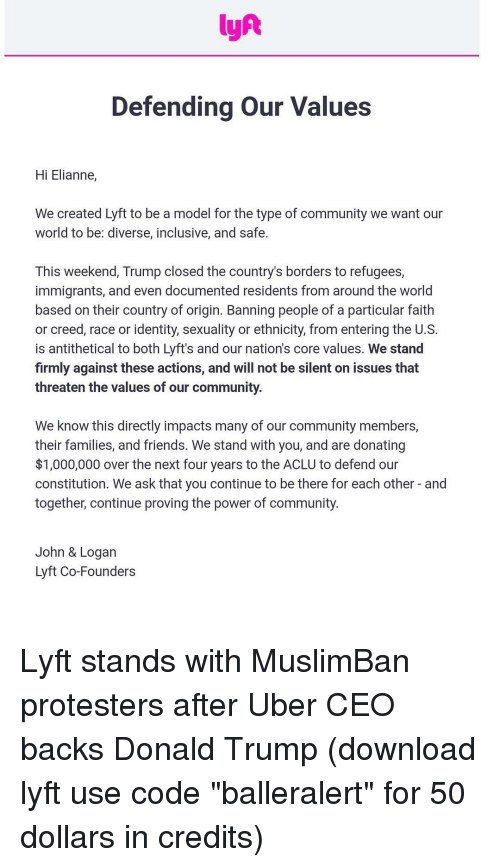 "Memes, Creed, and Aclu: lyft  Defending our Values  Hi Elianne,  We created Lyft to be a model for the type of community we want our  world to be: diverse, inclusive, and safe.  This weekend, Trump closed the country's borders to refugees  immigrants, and even documented residents from around the world  based on their country of origin. Banning people of a particular faith  or creed, race or identity, sexuality or ethnicity, from entering the U.S  is antithetical to both Lyft's and our nation's core values. We stand  firmly against these actions, and will not be silent on issues that  threaten the values of our community.  We know this directly impacts many of our community members,  their families, and friends. We stand with you, and are donating  $1,000,000 over the next four years to the ACLU to defend our  constitution. We ask that you continue to be there for each other and  together, continue proving the power of Community  John & Logan  Lyft Co-Founders Lyft stands with MuslimBan protesters after Uber CEO backs Donald Trump (download lyft use code ""balleralert"" for 50 dollars in credits)"