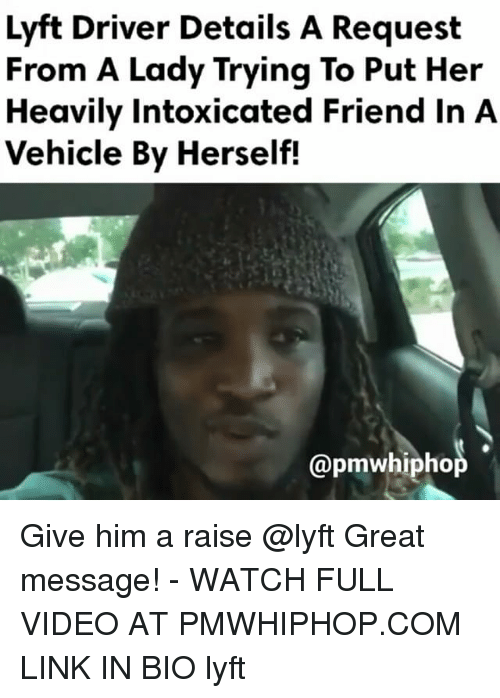 Memes, Link, and Video: Lyft Driver Details A Request  From A Lady Trying To Put Her  Heavily intoxicated Friend In A  Vehicle By Herself!  @pmwhiphop Give him a raise @lyft Great message! - WATCH FULL VIDEO AT PMWHIPHOP.COM LINK IN BIO lyft