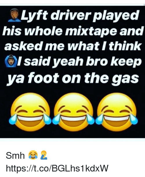 Mixtape: Lyft driver played  his whole mixtape and  asked me what I think  ()I said yeah bro keep  ya foot on the gas Smh 😂🤦‍♂️ https://t.co/BGLhs1kdxW