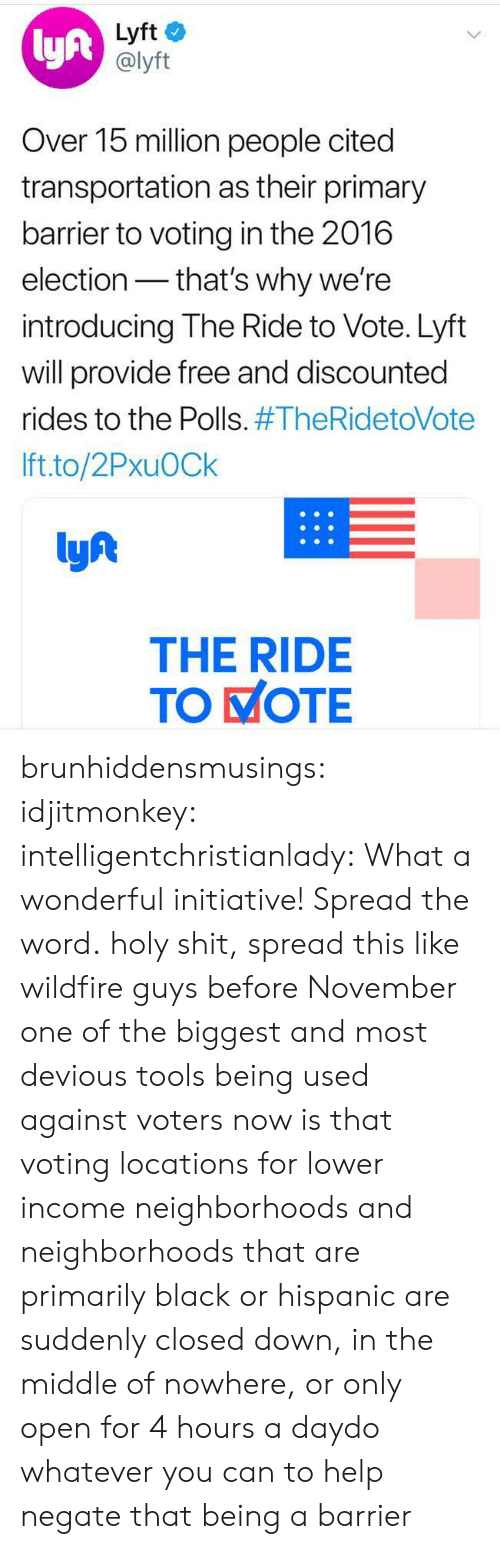 2016 Election: lyft  Lyft  @lyft  Over 15 million people cited  transportation as their primary  barrier to voting in the 2016  election- that's why we're  introducing The Ride to Vote. Lyft  will provide free and discounted  rides to the Polls. #TheRidetoVote  Ift.to/2PxuOCk  lyf  THE RIDE  TO KOTE brunhiddensmusings: idjitmonkey:  intelligentchristianlady: What a wonderful initiative! Spread the word. holy shit, spread this like wildfire guys before November   one of the biggest and most devious tools being used against voters now is that voting locations for lower income neighborhoods and neighborhoods that are primarily black or hispanic are suddenly closed down, in the middle of nowhere, or only open for 4 hours a daydo whatever you can to help negate that being a barrier