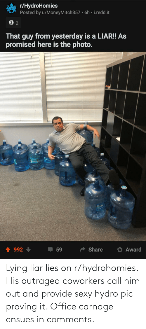 Outraged: Lying liar lies on r/hydrohomies. His outraged coworkers call him out and provide sexy hydro pic proving it. Office carnage ensues in comments.