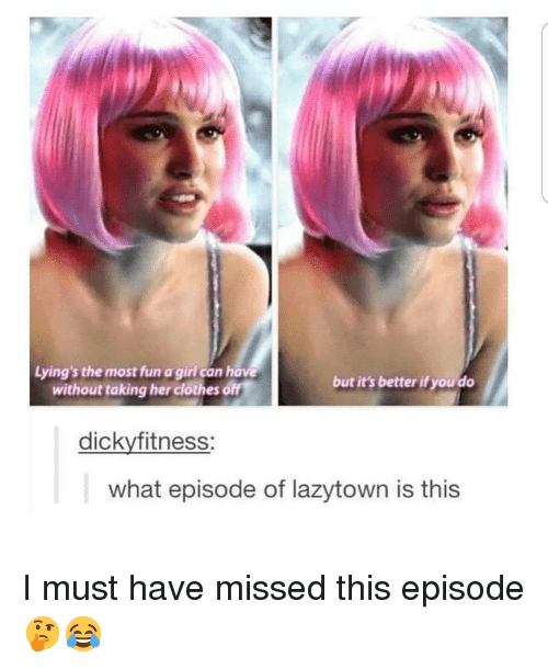 Clothes, Memes, and Girl: Lying's the most fun a girl can have  without taking her clothes off  but it's better if you do  dickyfitness:  what episode of lazytown is this I must have missed this episode 🤔😂