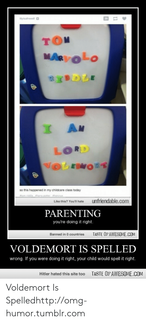 Parenting Youre Doing It Right: lyisatroelt a  MARVOLO  BIDDLE  I AM  LORD  VOLEDMORT  so this happened in my childcare class today  atom riddie harry potter hore  Like this? You'llha  unfriendable.com  PARENTING  you're doing it right.  TASTE OF AWESOME.COM  Banned in 0 countries  VOLDEMORT IS SPELLED  wrong. If you were doing it right, your child would spell it right.  TASTE OF AWESOME.COM  Hitler hated this site too Voldemort Is Spelledhttp://omg-humor.tumblr.com