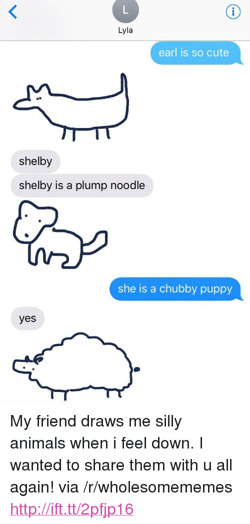 "All Again: Lyla  earl is so cute  shelby  shelby is a plump noodle  she is a chubby puppy  yes <p>My friend draws me silly animals when i feel down. I wanted to share them with u all again! via /r/wholesomememes <a href=""http://ift.tt/2pfjp16"">http://ift.tt/2pfjp16</a></p>"
