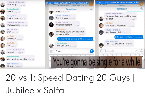 """a hard working man: Lyndon Adolf Apostol  Here we go. 11:50 AM  20 vs 1: Speed Dating 20 Guys Jubilee x Solfa  .Eli, Joseph  20 vs 1: Speed Dating 20 Guys Jubilee x Solfa  ..Matt, Claudio, Lyndon Adolf, Y.J., Eli  Chats  Chats  Report Spam  Azariah Randle  X  Report Spam  I'm 5'8 11:50 AM  PEACE 11:52 AM  Lyndon Adolf Apostol  Claudio Parrone Jr.  Manny Shih  Fuck it's over 11:50 AM  if we gon do a hard working man  This is it boys 11:52 AM  like that  11:52 AM  Joseph Haynes  Lyndon Adolf Apostol  Y.J.Gold  We gon be alright 11:52 AM  It's happening 11:50 AM  She bout to Thanos us. 11:52 AM  Roman Rager  Rafa Serfaty  5'8"""" 11:50 AM  Claudio Parrone Jr.  they really bouta give the short  Half the population 11:52 AM  homies anotha L  11:52 AM  Y.J. Gold  I like em even taller. 11:52 AM  You gotta be at least 5'10... 11:52 AM  Oh snaps 11:50 AM  Matt Fernandez  Y.J.Gold  Luke Javellana  TIFFTHANOS HAS STRICKEN  Lol 11:50 AM  Tlove you Bois. 11:52 AM  11:52 AM  Lyndon Adolf Apostol  I knew it  Message  Buuut  11:50 AM  Azariah Randle  1  gonna be single for a while  You're  With a tall personality 11:50 AM  Matt Fernandez  Mr stark 11:50 AM 20 vs 1: Speed Dating 20 Guys 