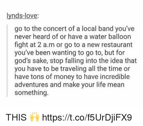 Life, Love, and Money: lynds-love:  go to the concert of a local band you've  never heard of or have a water balloon  fight at 2 a.m or go to a new restaurant  you've been wanting to go to, but for  god's sake, stop falling into the idea that  you have to be traveling all the time or  have tons of money to have incredible  adventures and make your life mean  something THIS 🙌 https://t.co/f5UrDjiFX9