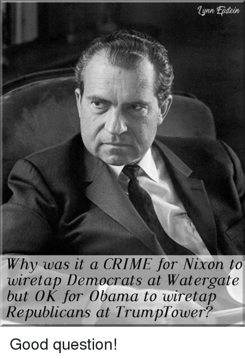 Crime, Memes, and Obama: lyne Epdoin  Why was it a CRIME for Nixon to  wiretap Democrats at Watergate  but OK for Obama to wiretap  Republicans at TrumpTower? Good question!