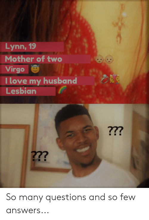 I Love My Husband: Lynn, 19  Mother of two  Virgo  I love my husband  Lesbian  ???  2?? So many questions and so few answers...