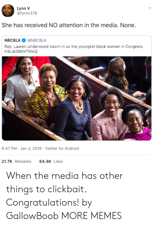 Sworn: Lynn V  @lynnv378  She has received NO attention in the media. None.  NBCBLK@NBCBLK  Rep. Lauren Underwood sworn in as the youngest black woman in Congress  trib.al/GMmTMwQ  8:47 PM Jan 3, 2019 Twitter for Android  21.7K Retweets 64.4 Likes When the media has other things to clickbait. Congratulations! by GallowBoob MORE MEMES