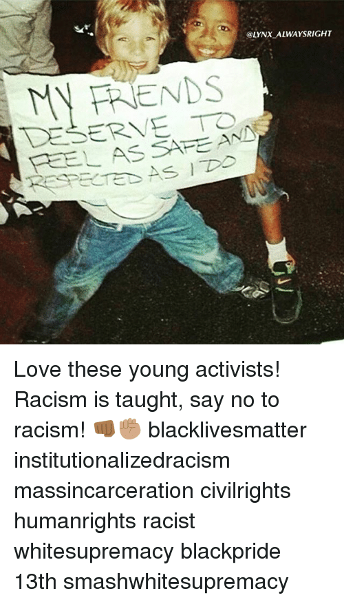 Black Lives Matter, Love, and Memes: @LYNX ALWAYSRIGHT  MY TRENDS  SERVE ANN  FEEL AS SAFE Love these young activists! Racism is taught, say no to racism! 👊🏾✊🏽 blacklivesmatter institutionalizedracism massincarceration civilrights humanrights racist whitesupremacy blackpride 13th smashwhitesupremacy