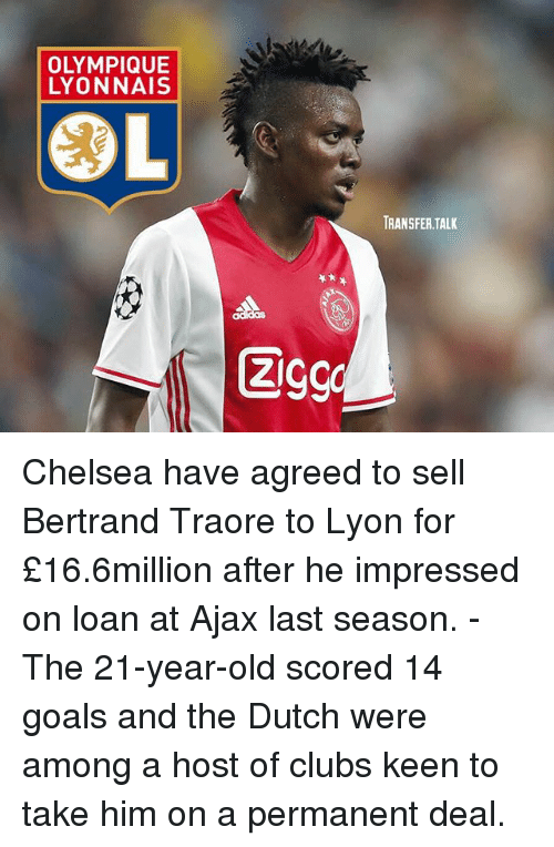 Dutches: LYONNAIS  COL  ZI  TRANSFER TALK Chelsea have agreed to sell Bertrand Traore to Lyon for £16.6million after he impressed on loan at Ajax last season. - The 21-year-old scored 14 goals and the Dutch were among a host of clubs keen to take him on a permanent deal.