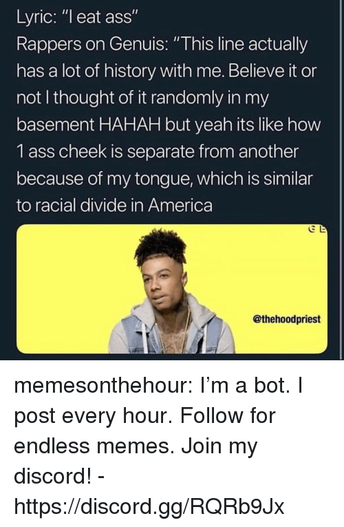 """Racial: Lyric: """"l eat ass""""  Rappers on Genuis: """"This line actually  has a lot of history with me. Believe it or  not I thought of it randomly in my  basement HAHAH but yeah its like how  1 ass cheek is separate from another  because of my tongue, which is similar  to racial divide in America  @thehoodpriest memesonthehour:  I'm a bot. I post every hour. Follow for endless memes. Join my discord! - https://discord.gg/RQRb9Jx"""