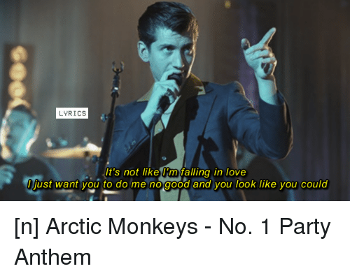 Lyrics: LYRICS  It's not like Km falling in love  I just want you to do me no good and you look like you could [n] Arctic Monkeys - No. 1 Party Anthem