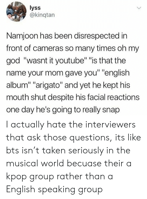 """kpop: lyss  @kinqtan  Namjoon has been disrespected in  front of cameras so many times oh my  god """"wasnt it youtube"""" """"is that the  name your mom gave you"""" """"english  album"""" """"arigato"""" and yet he kept his  mouth shut despite his facial reactions  one day he's going to really snap I actually hate the interviewers that ask those questions, its like bts isn't taken seriously in the musical world becuase their a kpop group rather than a English speaking group"""