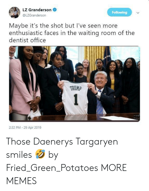 Daenerys Targaryen: LZ Granderson  @LZGranderson  Following  Maybe it's the shot but I've seen more  enthusiastic faces in the waiting room of the  dentist office  TRUMP  2:32 PM 29 Apr 2019 Those Daenerys Targaryen smiles 🤣 by Fried_Green_Potatoes MORE MEMES