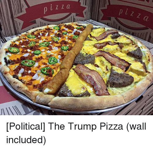Funny and Sad: LZZa  a  P [Political] The Trump Pizza (wall included)
