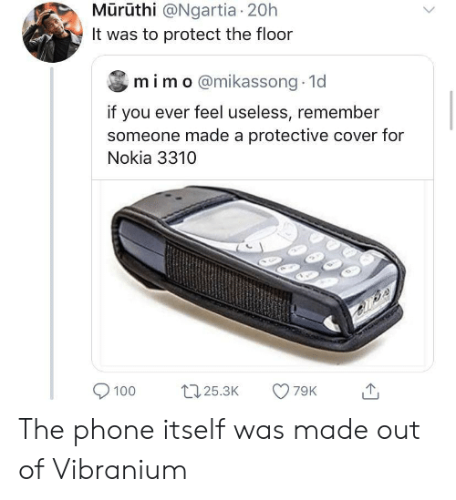 nokia: Mūrūthi @Ngartia 20h  It was to protect the floor  mim o@mikassong 1d  if you ever feel useless, remember  someone made a protective cover for  Nokia 3310  79K  125.3K  100 The phone itself was made out of Vibranium