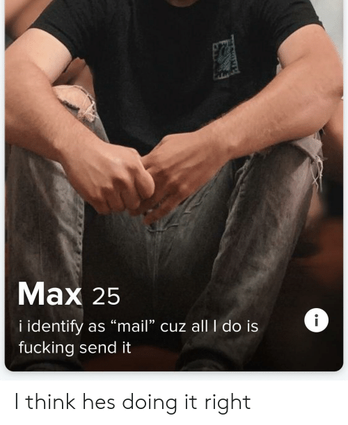 "Mail, Think, and Right: Mаx 25  i identify as ""mail"" cuz allI do is  fucking send it I think hes doing it right"