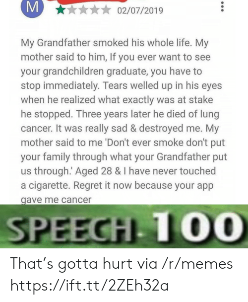Graduate: M  02/07/2019  My Grandfather smoked his whole life. My  mother said to him, If you ever want to see  your grandchildren graduate, you have  stop immediately. Tears welled up in his eyes  when he realized what exactly was at stake  he stopped. Three years later he died of lung  cancer. It was really sad & destroyed me. My  mother said to me 'Don't ever smoke don't put  your family through what your Grandfather put  us through. Aged 28 & I have never touched  a cigarette. Regret it now because your app  gave me cancer  SPEECH 10O0 That's gotta hurt via /r/memes https://ift.tt/2ZEh32a