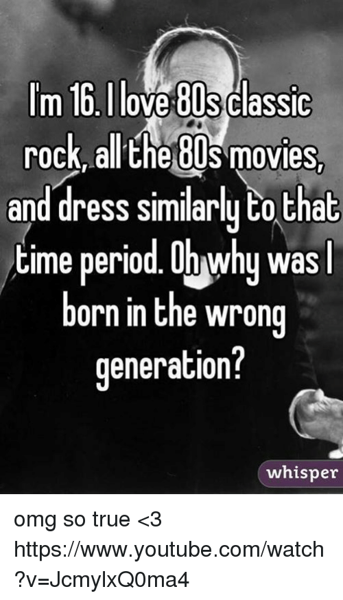period: m 16 Ilove 80s Classic  rock, all the OUS movies  and dress similarly to that  time period. Onwhy was  l  born in the wrong  generation?  whisper omg so true <3  https://www.youtube.com/watch?v=JcmylxQ0ma4