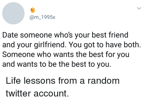 Best Friend, Life, and Twitter: @m_1995x  Date someone who's your best friend  and your girlfriend. You got to have both  Someone who wants the best for you  and wants to be the best to you. Life lessons from a random twitter account.