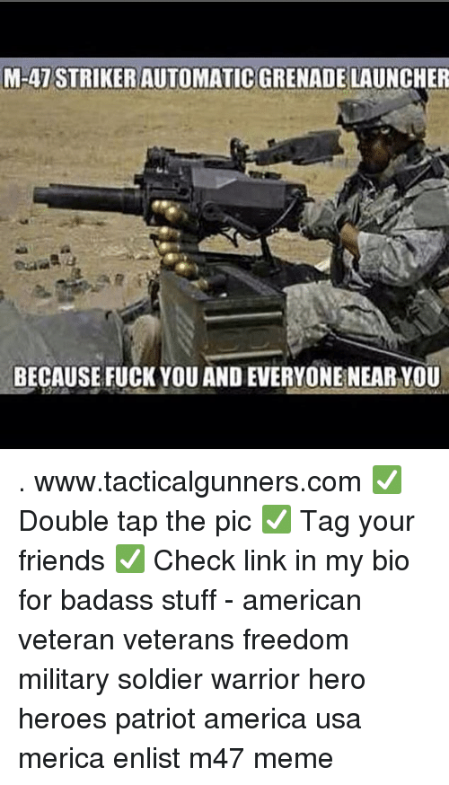 America, Friends, and Fuck You: M-47 STRIKER AUTOMATIC GRENADE LAUNCHER  BECAUSE FUCK YOU AND EVERYONE NEAR YOU . www.tacticalgunners.com ✅ Double tap the pic ✅ Tag your friends ✅ Check link in my bio for badass stuff - american veteran veterans freedom military soldier warrior hero heroes patriot america usa merica enlist m47 meme