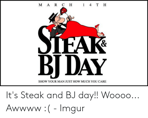 steak and bj day: M A R C H  1 4 T H  BIDAY  SHOW YOUR MAN JUST HOW MUCH YOU CARE