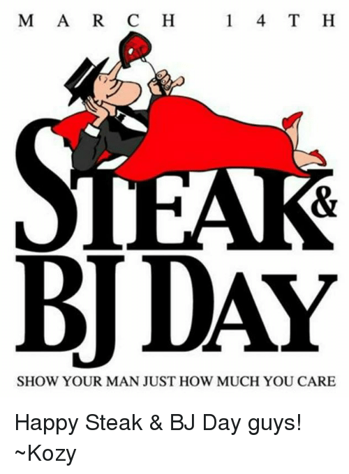 Bj Day: M A R C H  1 4 T H  HAR  BUDAY  SHOW YOUR MAN JUST HOW MUCH YOU CARE Happy Steak & BJ Day guys!       ~Kozy
