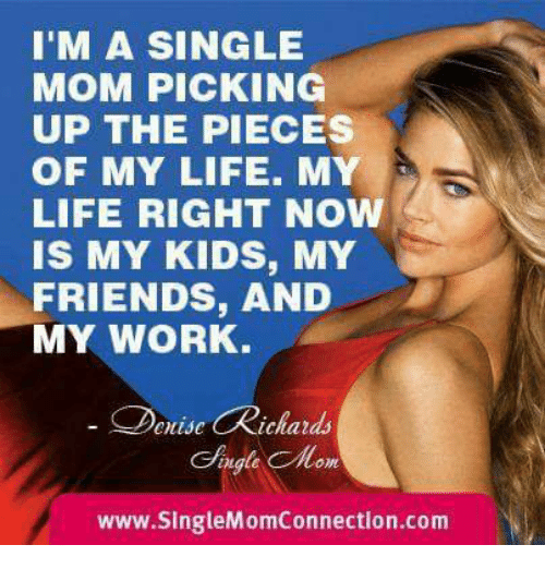 Friends, Life, and Memes: M A SINGLE  MOM PICKING  UP THE PIECES  OF MY LIFE. MY  LIFE RIGHT NOW  IS MY KIDS, MY  FRIENDS, AND  MY WORK.  Deuise Richards  Aagla Monm  www.singleMomConnection.com