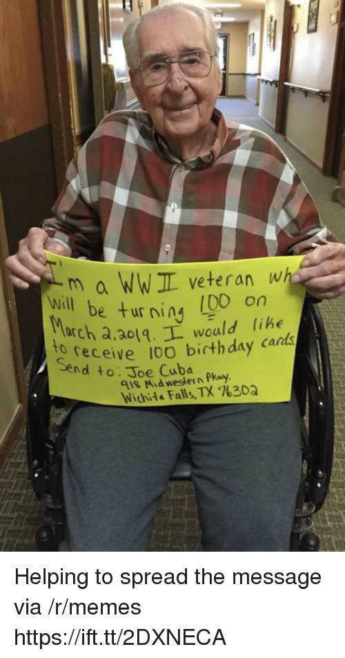 Western: m a WWIL veteran wh  e turning (00 on  will be ur ning libe  arch a,ao1.L would lihe  receive 10O birthday cards  to  Send to: Joe Cuba  918 Mid western Pkuy  Wichita Falls, TX %30Q Helping to spread the message via /r/memes https://ift.tt/2DXNECA