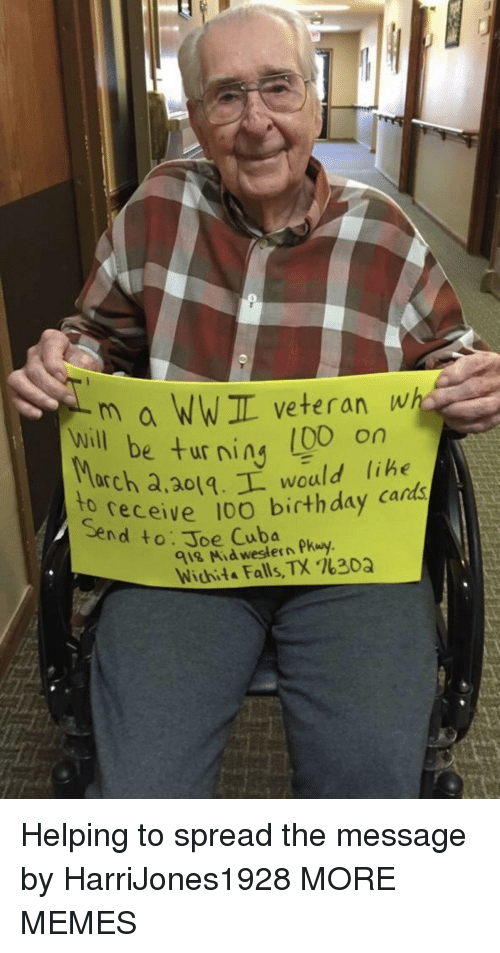 Western: m a WWIL veteran wh  e turning (00 on  will be ur ning libe  arch a,ao1.L would lihe  receive 10O birthday cards  to  Send to: Joe Cuba  918 Mid western Pkuy  Wichita Falls, TX %30Q Helping to spread the message by HarriJones1928 MORE MEMES