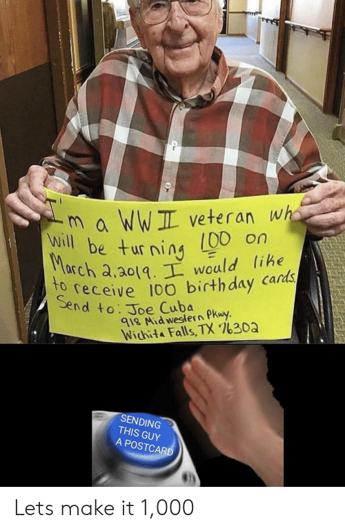 Cuba: m a WWIL veteran wha  00 on  will be turning  Seeceive 100 birthday cards  end to. Joe Cuba  rch a.a0tq would lihe  le  918 Nid weslern PKwy  Wichita Falls, TX 7630a  SENDING  THIS GUY  A POSTCARD Lets make it 1,000