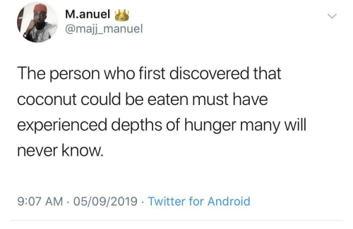 coconut: M.anuel  @majj_manuel  The person who first discovered that  coconut could be eaten must have  experienced depths of hunger many will  never know.  9:07 AM - 05/09/2019 · Twitter for Android