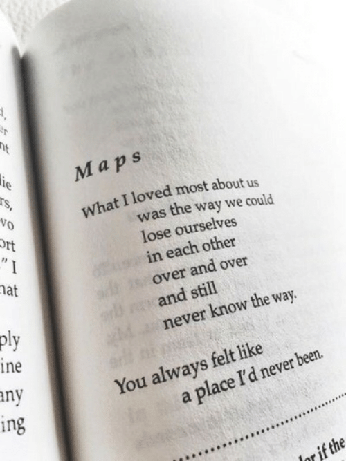 aps: M aps  Vo  What I loved most about us  was the way we could  lose ourselves  in each other  over and over  and still  never know the way.  at  ine  ny  ng  You always felt like  a place I'd never been.  ar if the
